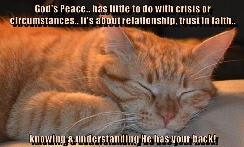 God's Peace.. has little to do with crisis or circumstances.. It's about relationship, trust in faith..  knowing & understanding He has your back!