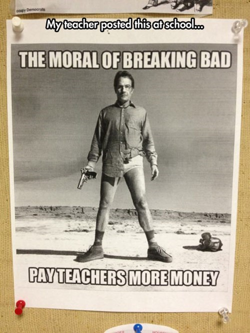 Poster - coupy Democrats My teacher posted this at school.c. THE MORAL OF BREAKING BAD PAYTEACHERS MORE MONEY