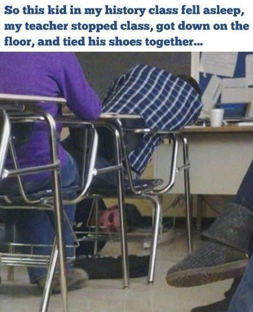 Chair - So this kid in my history class fell asleep, my teacher stopped class, got down on the floor, and tied his shoes together...