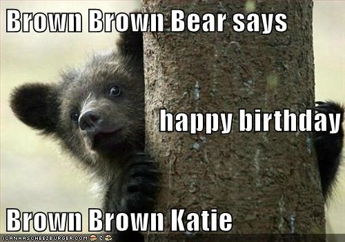 Brown Brown Bear Says Happy Birthday Brown Brown Katie Cheezburger