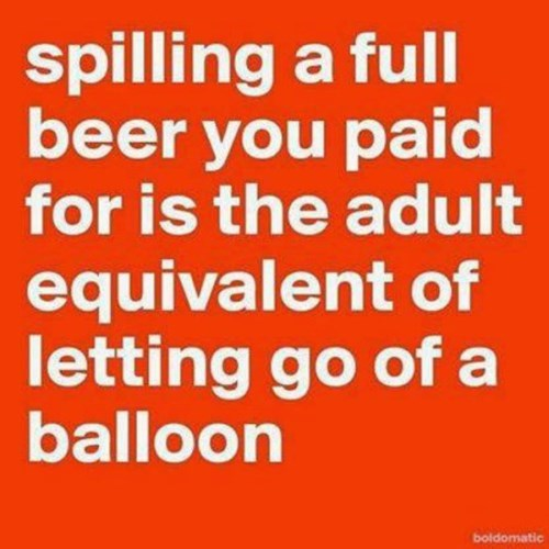 spilling beer is the most depressing thing