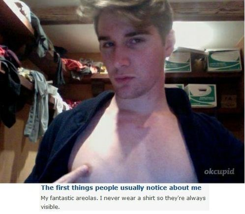 Barechested - okcupid The first things people usually notice about me My fantastic areolas. I never wear a shirt so they're always visible.