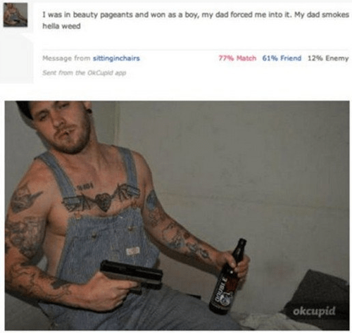Arm - Iwas in beauty pageants and won as a boy, my dad forced me into it. My dad smokes hella weed 77% Match 61% Friend 12% Enemy Message from sittinginchairs Sent from the OiCupid app okcupid