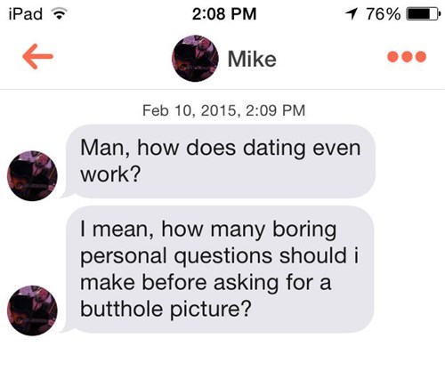 Text - 2:08 PM iPad 76% Mike Feb 10, 2015, 2:09 PM Man, how does dating even work? I mean, how many boring personal questions should i make before asking for a butthole picture?