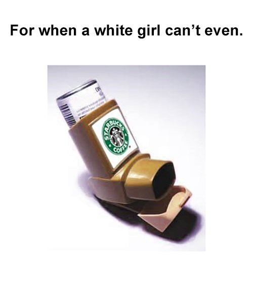 i cant even Starbucks white girls - 8458848768