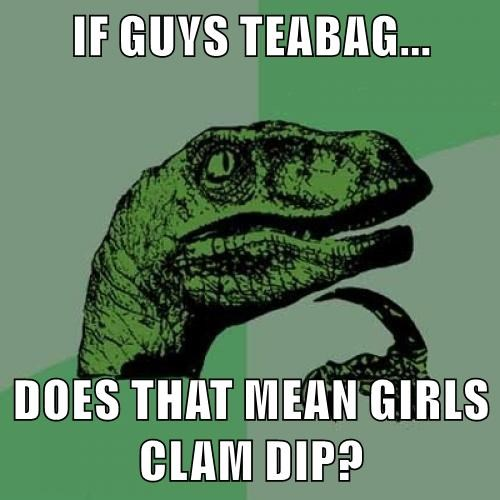 IF GUYS TEABAG... DOES THAT MEAN GIRLS CLAM DIP?