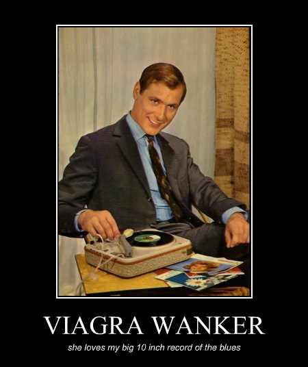 VIAGRA WANKER she loves my big 10 inch record of the blues