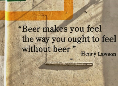 beer makes you feel the way you ought to feel with out beer