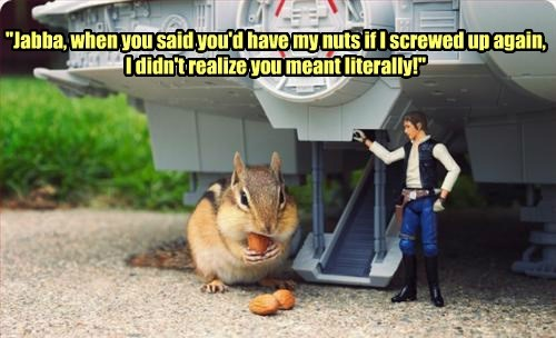 """Jabba, when you said you'd have my nuts if I screwed up again, I didn't realize you meant literally!"""