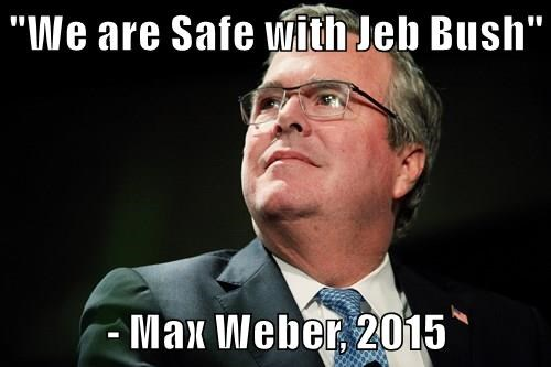 """We are Safe with Jeb Bush""  - Max Weber, 2015"