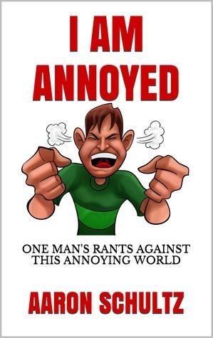 Cartoon - IAM ANNOYED ONE MAN'S RANTS AGAINST THIS ANNOYING WORLD AARON SCHULTZ