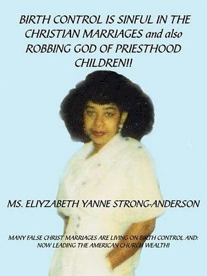 Text - BIRTH CONTROL IS SINFUL IN THE CHRISTIAN MARRIAGES and also ROBBING GOD OF PRIESTHOOD CHILDREN!! MS. ELIYZABETH YANNE STRONG-ANDERSON MANY FALSE CHRIST MARRIAGES ARE LIMING ON BIRTH CONTROL AND NOW LEADING THE AMERICAN CHURCHWEALTHI