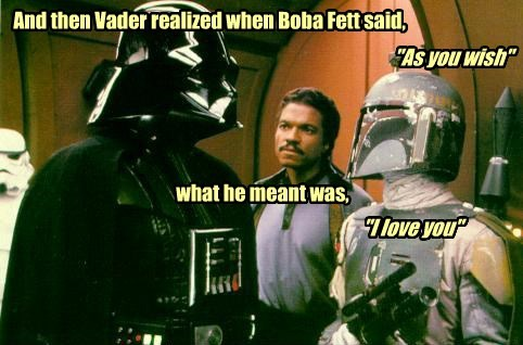 "And then Vader realized when Boba Fett said, ""As you wish"" what he meant was, ""I love you"""