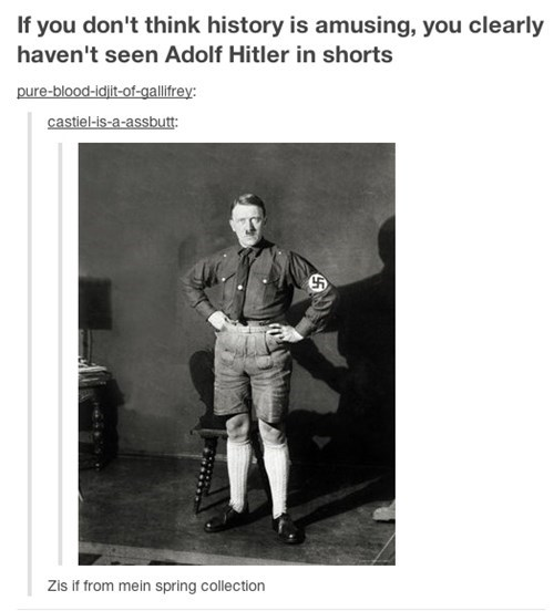 Photograph - If you don't think history is amusing, you clearly haven't seen Adolf Hitler in shorts pure-blood-idjit-of-gallifrey: castiel-is-a-assbutt: Zis if from mein spring collection