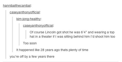 """Text - hannibalthecanibal: caseyanthonyofficial: kim-jong-healthy: caseyanthonyofficial: Of course Lincoln got shot he was 6'4"""" and wearing a top hat in a theater if I was sitting behind him l'd shoot him too Too soon It happened like 28 years ago thats plenty of time"""
