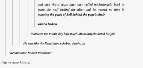 """Text - and then thirty years later they called michelangelo back to paint the wall behind the altar and he wasted no time in painting the gates of hell behind the pope's chair what a badass It amuses me to this day how much Michelangelo hated his job He was like the Renaissance Robert Pattinson """"Renaissance Robert Pattinson"""" (via we-have-history)"""