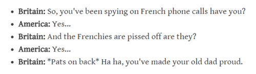 Text - Britain: So, you've been spying on French phone calls have you? America: Yes... Britain: And the Frenchies are pissed off are they? America: Yes... Britain: *Pats on back* Ha ha, you've made your old dad proud.