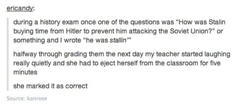 """Text - ericandy: during a history exam once one of the questions was """"How was Stalin buying time from Hitler to prevent him attacking the Soviet Union?"""" or something and I wrote """"he was stallin"""" halfway through grading them the next day my teacher started laughing really quietly and she had to eject herself from the classroom for five minutes she marked it as correct Source: kanrose"""