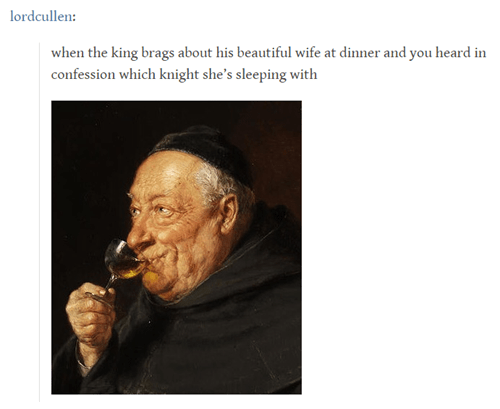 Text - lordcullen: when the king brags about his beautiful wife at dinner and you heard in confession which knight she's sleeping with