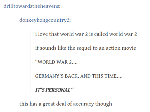 """Text - drilltowardstheheavens: donkeykongcountry2: i love that world war 2 is called world war 2 it sounds like the sequel to an action movie """"WORLD WAR 2... GERMANY'S BACK, AND THIS TIME... IT'S PERSONAL"""" this has a great deal of accuracy though"""