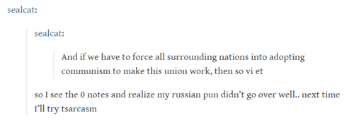 Text - sealcat: sealcat: And if we have to force all surrounding nations into adopting communism to make this union work, then so vi et so I see the 0 notes and realize my russian pun didn't go over well.. next time 'l try tsarcasm O