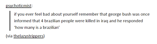 Text - psychoticmist if you ever feel bad about yourself remember that george bush was once informed that 4 brazilian people were killed in iraq and he responded how many is a brazilian (via thelazystrippers)