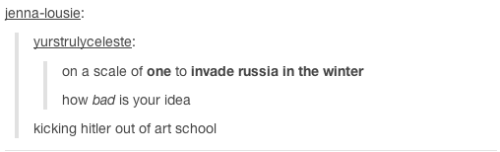 Text - jenna-lousie yurstrulyceleste: on a scale of one to invade russia in the winter how bad is your idea kicking hitler out of art school