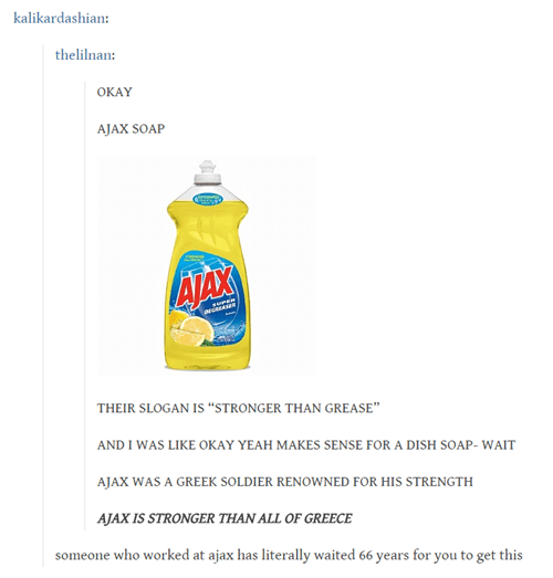 """Product - kalikardashian thelilnan: OKAY AJAX SOAP ATAX THEIR SLOGAN IS """"STRONGER THAN GREASE"""" AND I WAS LIKE OKAY YEAH MAKES SENSE FOR A DISH SOAP- WAIT AJAX WAS A GREEK SOLDIER RENOWNED FOR HIS STRENGTH AJAX IS STRONGER THAN ALL OF GREECE someone who worked at ajax has literally waited 66 years for you to get this"""