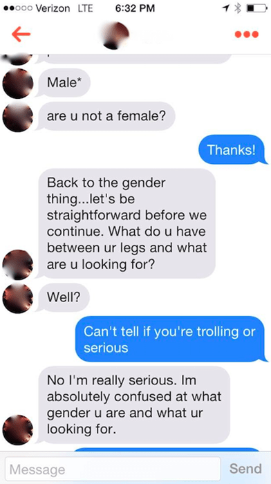 Text - 6:32 PM o00 Verizon LTE Male* are u not a female? Thanks! Back to the gender thing...let's be straightforward before we continue. What do u have between ur legs and what are u looking for? Well? Can't tell if you're trolling or serious No I'm really serious. Im absolutely confused at what gender u are and what ur looking for. Send Message