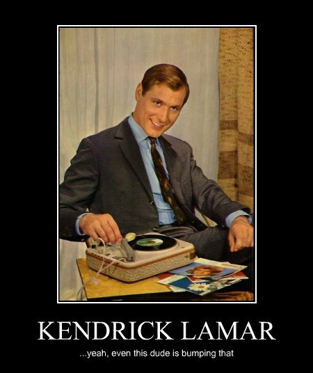 KENDRICK LAMAR ...yeah, even this dude is bumping that