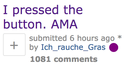 Text - I pressed the button. AMA submitted 6 hours ago + by Ich_rauche_Gras 1081 comments