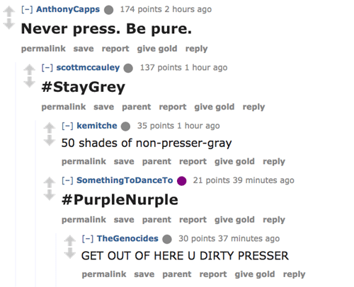 Text - [-] AnthonyCapps Never press. Be pure. 174 points 2 hours ago permalink save report give gold reply [-] scottmccauley 137 points 1 hour ago #StayGrey permalink save parent report give gold reply [] kemitche 35 points 1 hour ago 50 shades of non-presser-gray permalink save parent report give gold reply [-] SomethingTo DanceTo 21 points 39 minutes ago #PurpleNurple permalink save parent report give gold reply TheGenocides 30 points 37 minutes ago GET OUT OF HERE U DIRTY PRESSER permalink sa