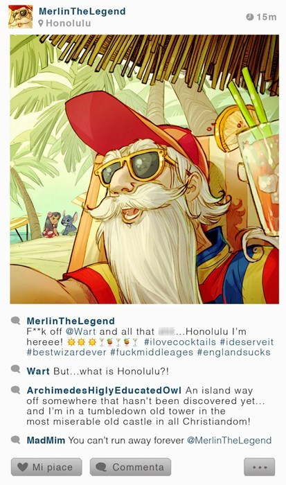 Poster - Merlin TheLegend 15m 9Honolulu MerlinTheLegend Fk off @Wart and all that .Honolulu I'm hereee! Y%Y%Y #ilovecocktails #ideserveit #bestwizardever #fuckmiddleages #englandsucks Wart But...what is Honolulu?! ArchimedesHiglyEducated Owl An island way off somewhere that hasn't been discovered yet... and I'm in a tumbledown old tower in the most miserable old castle in all Christiandom! MadMim You can't run away forever @MerlinThe Legend Mi piace Commenta