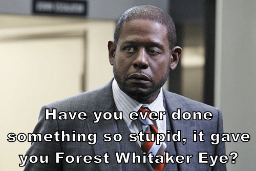 Have you ever done something so stupid, it gave you Forest Whitaker Eye?