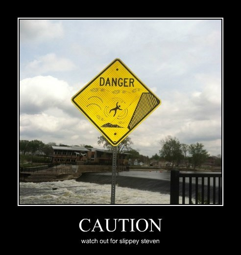 CAUTION watch out for slippey steven