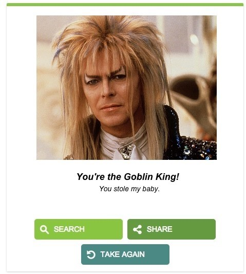 Hair - You're the Goblin King! You stole my baby. Q SEARCH SHARE TAKE AGAIN