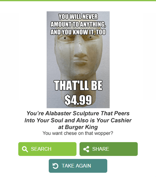 Text - YOU WILL NEVER AMOUNT TO ANYTHING, ANDYOU KNOW IT, TOO THATLL BE $4.99 You're Alabaster Sculpture That Peers Into Your Soul and Also is Your Cashier at Burger King You want chese on that wopper? SEARCH SHARE TTAKE AGAIN