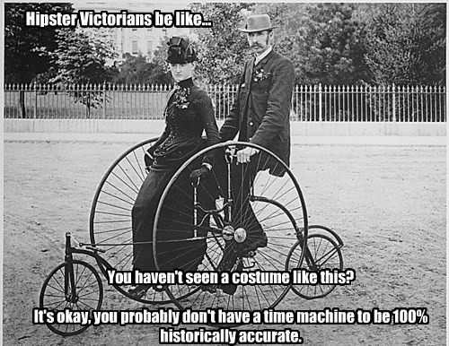 You haven't seen a costume like this? It's okay, you probably don't have a time machine to be 100% historically accurate. Hipster Victorians be like...
