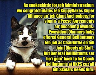 As spokeskittie for teh Administrashun, we congratchulates teh KuppyKakes Super Alliance an' teh Giant Anchoobeez for signin' a Peese Agreements an' becoming fwends.. Pwesident Obamers habs offered General Bellbottoms teh job as Chairkittie ob teh Joint Cheefs ob Staff.. But General Bellbottoms sez he'z goin' back to be Coach Bellbottoms at KKPS cuz all teh Skolars needs him..
