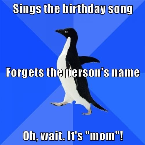 Sings the birthday song Forgets the person's name Oh, wait  It's