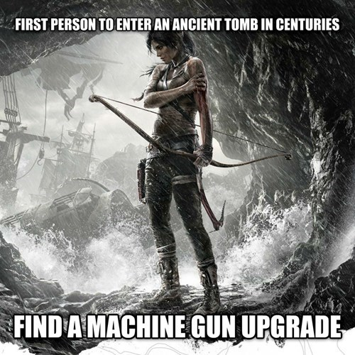 Tomb Raider logic of going into ancient cave and finding machine gun upgrade.