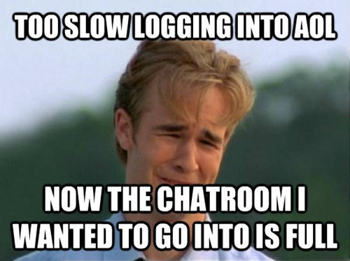 Internet meme - TOOSLOWLOGGING INTO AOL NOW THE CHATROOMI WANTED TO GOINTOIS FULL