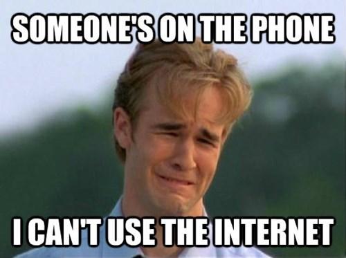Internet meme - SOMEONE'S ON THE PHONE I CANTUSE THEUNTERNET