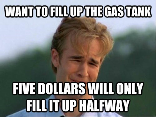 Internet meme - WANT TO FILL UP THE GASTANK FIVE DOLLARS WILL ONLY FILL IT UP HALFWAY