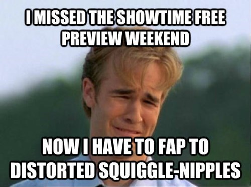 Internet meme - OMISSED THE SHOWTIME FREE PREVIEW WEEKEND NOW I HAVE TO FAP TO DISTORTED SQUIGGLE-NIPPLES