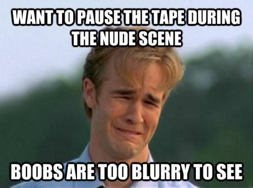 Internet meme - WANT TO PAUSE THE TAPE DURING THE NUDE SCENE BOOBSARE TOO BLURRY TO SEE