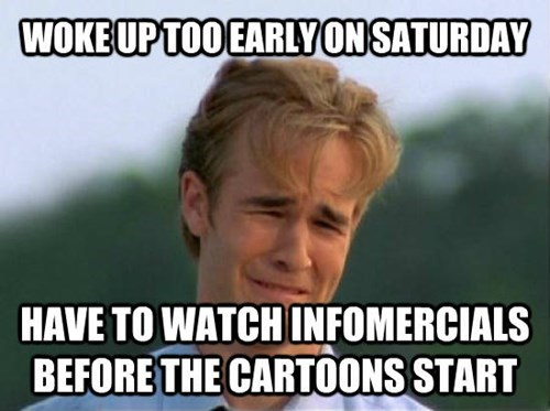 Internet meme - WOKE UP TOO EARLYONSATURDAY HAVE TO WATCH INFOMERCIALS BEFORE THE CARTOONS START