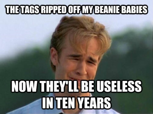 Internet meme - THE TAGS RIPPED OFF MY BEANIE BABIES NOW THEYLL BE USELESS IN TEN YEARS