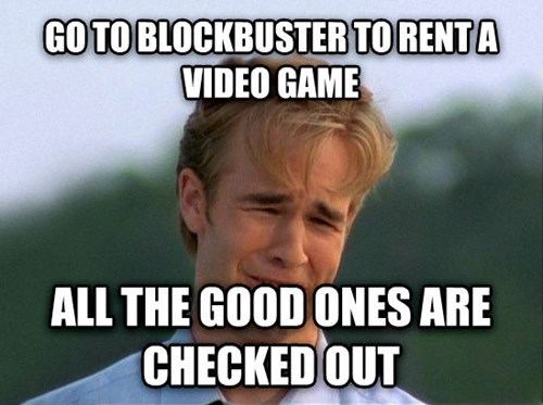 Internet meme - GO TO BLOCKBUSTER TORENTA VIDEO GAME ALL THE GOOD ONES ARE CHECKED OUT