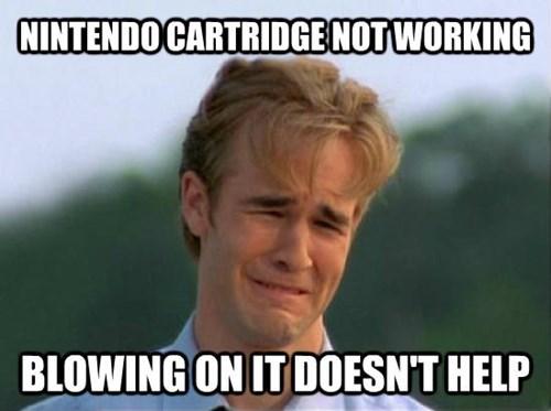 Internet meme - NINTENDO CARTRIDGE NOT WORKING BLOWING ON IT DOESN'T HELP